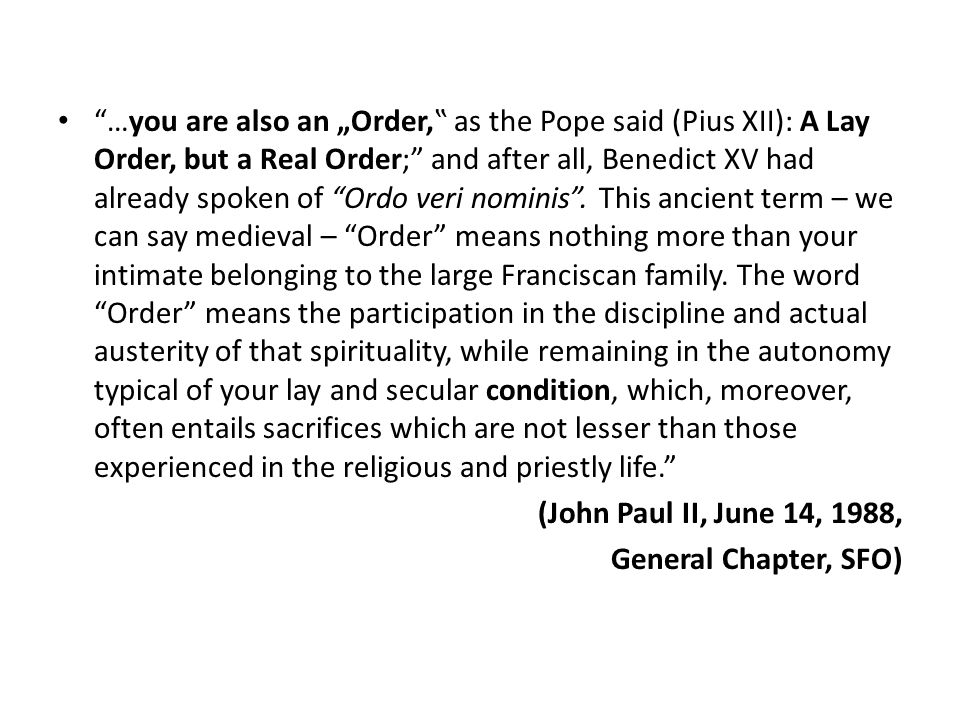 """…you are also an """"Order,"""" as the Pope said (Pius XII): A Lay Order, but a Real Order; and after all, Benedict XV had already spoken of Ordo veri nominis . This ancient term – we can say medieval – Order means nothing more than your intimate belonging to the large Franciscan family. The word Order means the participation in the discipline and actual austerity of that spirituality, while remaining in the autonomy typical of your lay and secular condition, which, moreover, often entails sacrifices which are not lesser than those experienced in the religious and priestly life."""