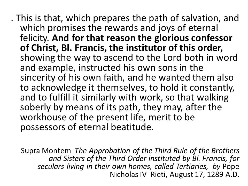 . This is that, which prepares the path of salvation, and which promises the rewards and joys of eternal felicity. And for that reason the glorious confessor of Christ, Bl. Francis, the institutor of this order, showing the way to ascend to the Lord both in word and example, instructed his own sons in the sincerity of his own faith, and he wanted them also to acknowledge it themselves, to hold it constantly, and to fulfill it similarly with work, so that walking soberly by means of its path, they may, after the workhouse of the present life, merit to be possessors of eternal beatitude.
