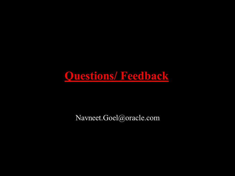 Questions/ Feedback Navneet.Goel@oracle.com