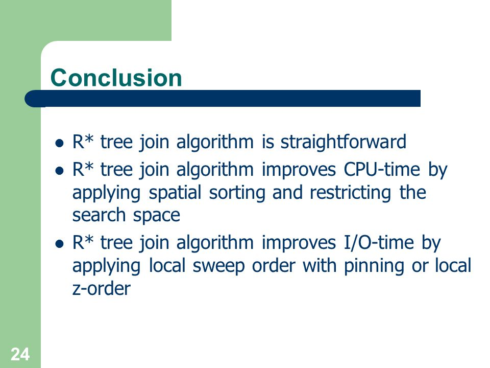 Conclusion R* tree join algorithm is straightforward