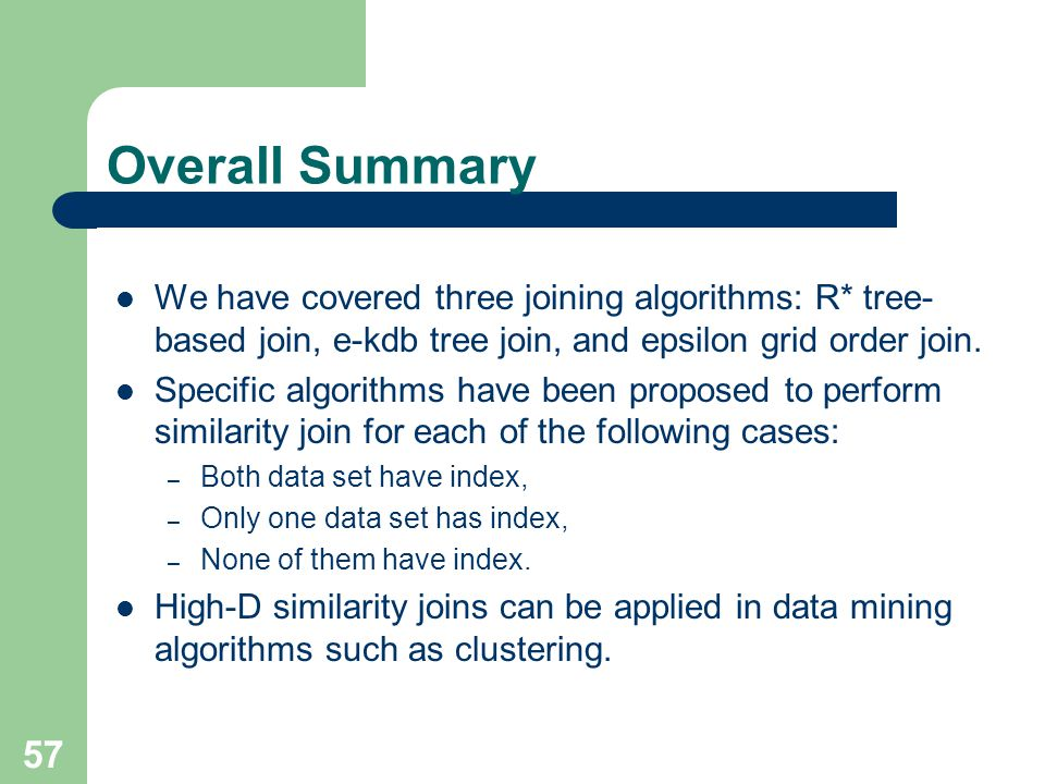 Overall Summary We have covered three joining algorithms: R* tree-based join, e-kdb tree join, and epsilon grid order join.