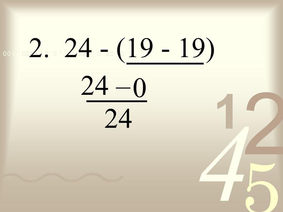 2. 24 - (19 - 19) 24 – 24