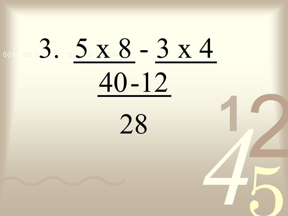 3. 5 x 8 - 3 x 4 40 -12 28