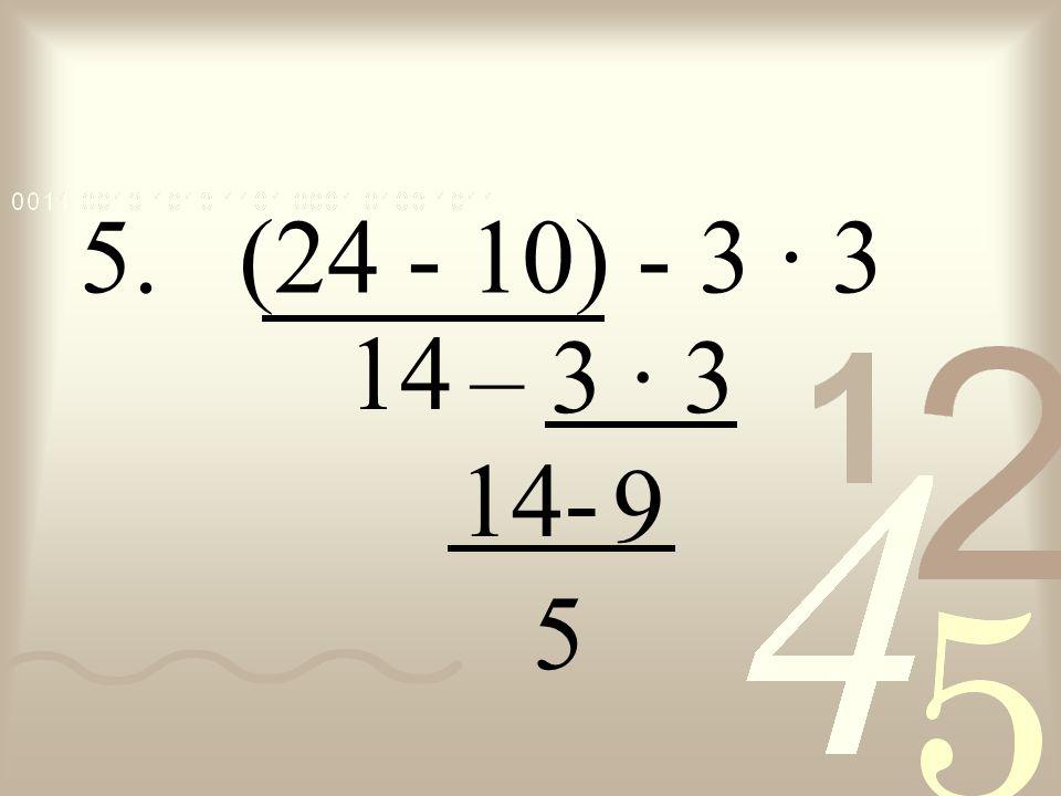 5. (24 - 10) - 3 · 3 14 – 3 · 3 14- 9 5