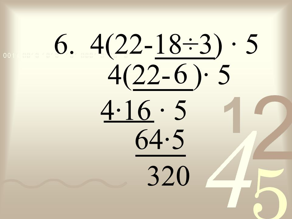 6. 4(22-18÷3) · 5 4(22- )· 5 6 4· · 5 16 64 ·5 320