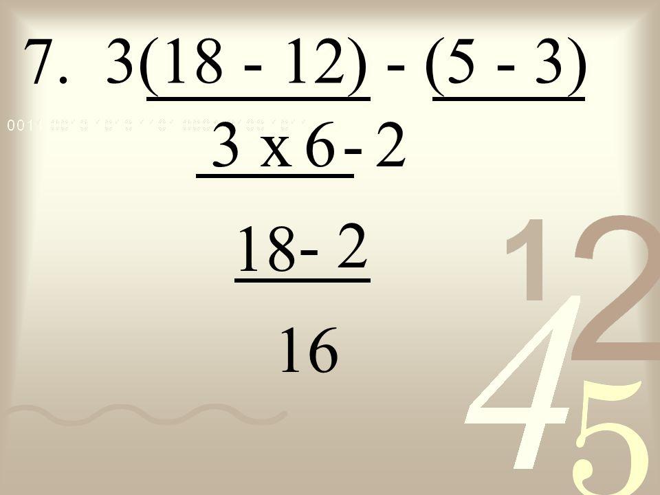 7. 3(18 - 12) - (5 - 3) 3 x - 6 2 18 - 2 16