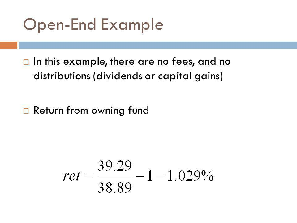 Open-End Example In this example, there are no fees, and no distributions (dividends or capital gains)