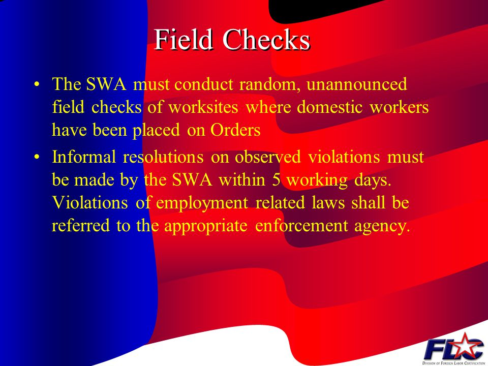 Field Checks The SWA must conduct random, unannounced field checks of worksites where domestic workers have been placed on Orders.
