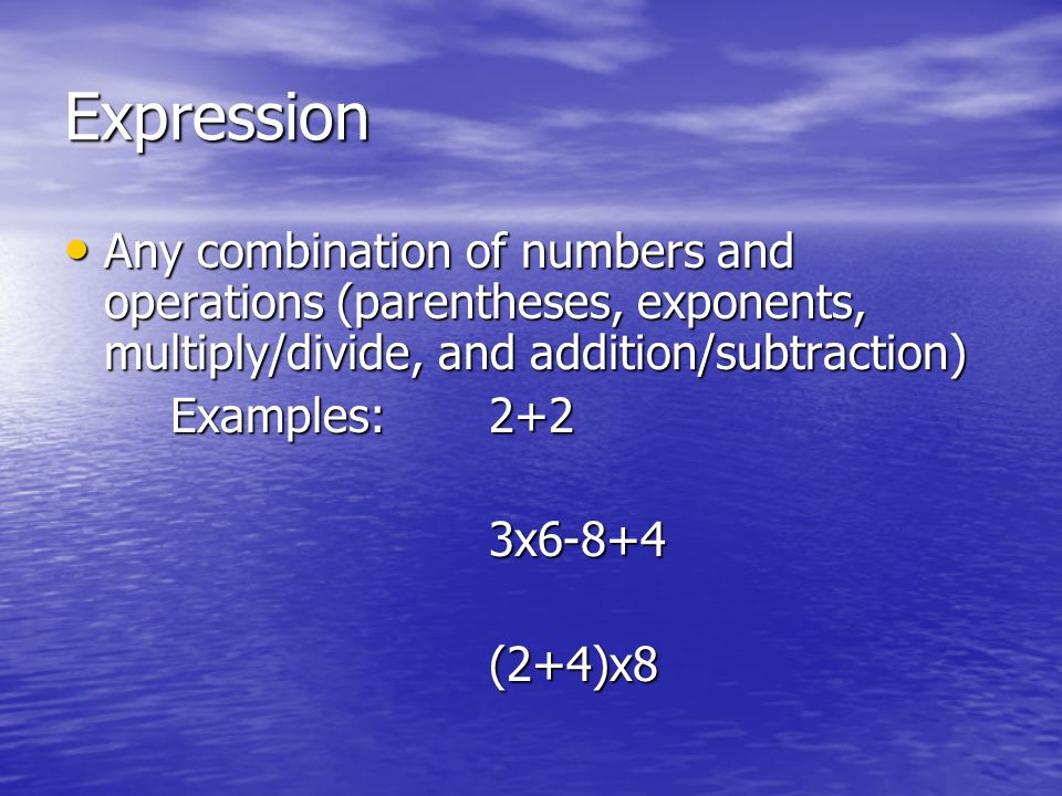 Expression Any combination of numbers and operations (parentheses, exponents, multiply/divide, and addition/subtraction)