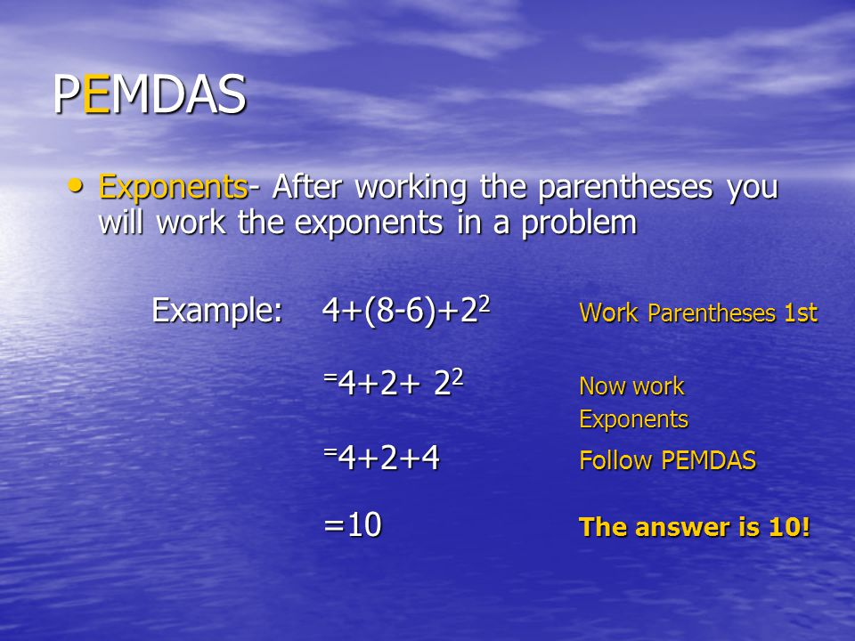 PEMDAS Exponents- After working the parentheses you will work the exponents in a problem. Example: 4+(8-6)+22 Work Parentheses 1st.