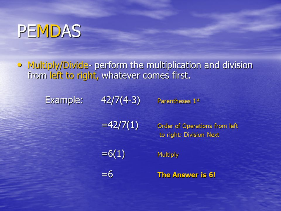 PEMDAS Multiply/Divide- perform the multiplication and division from left to right, whatever comes first.