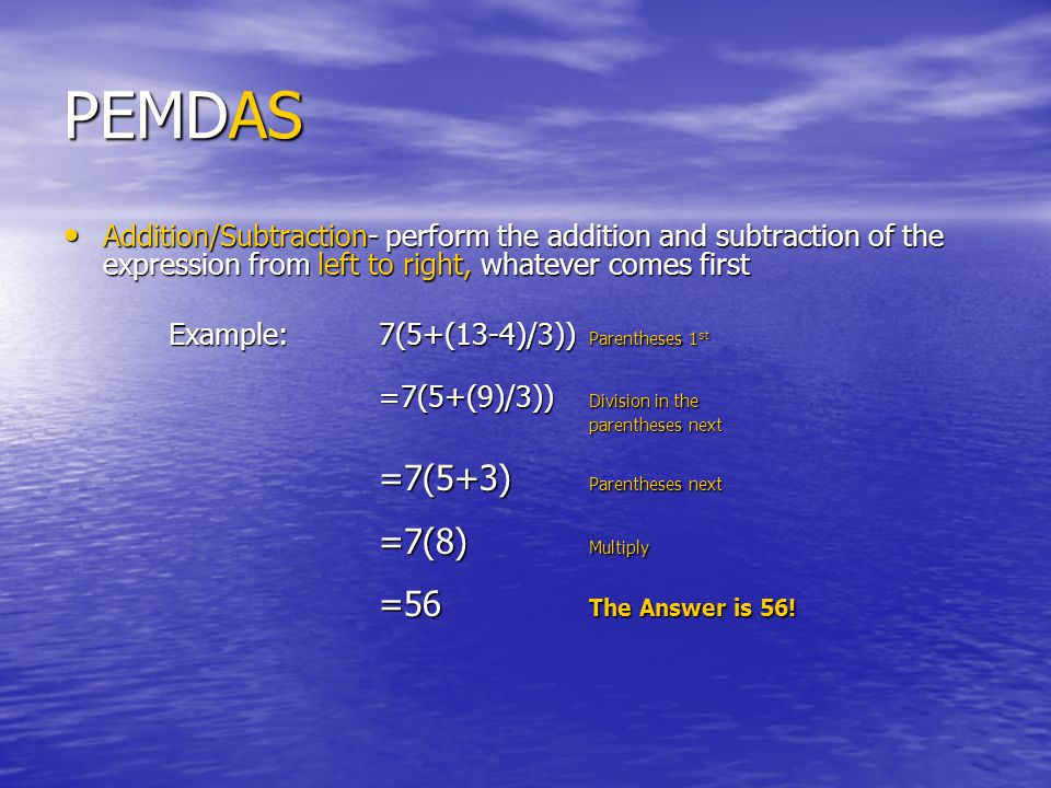 PEMDAS Addition/Subtraction- perform the addition and subtraction of the expression from left to right, whatever comes first.