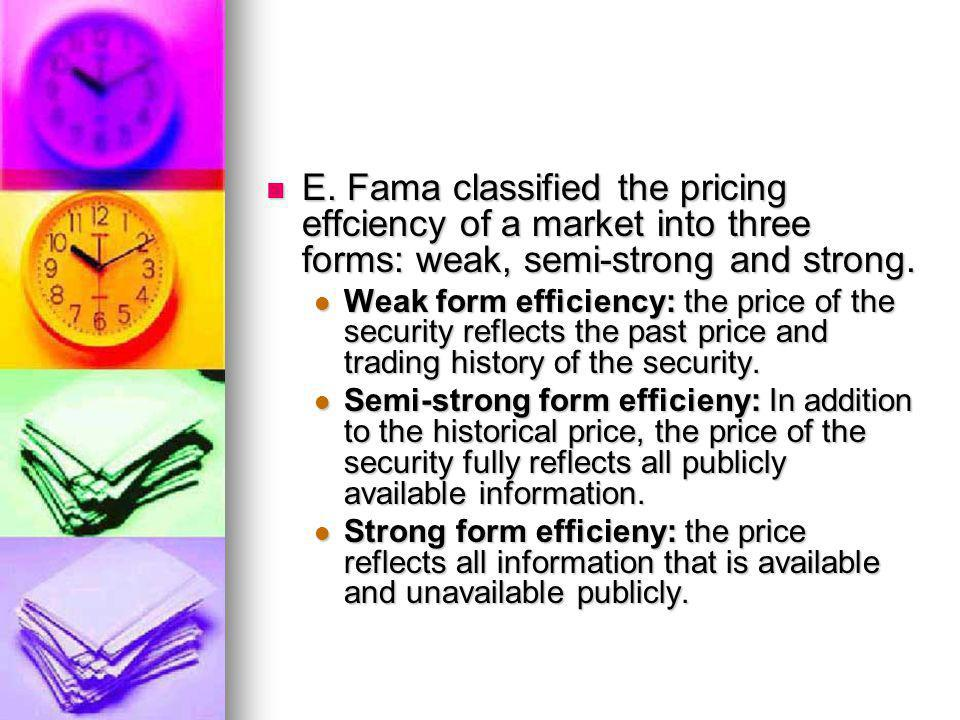 E. Fama classified the pricing effciency of a market into three forms: weak, semi-strong and strong.