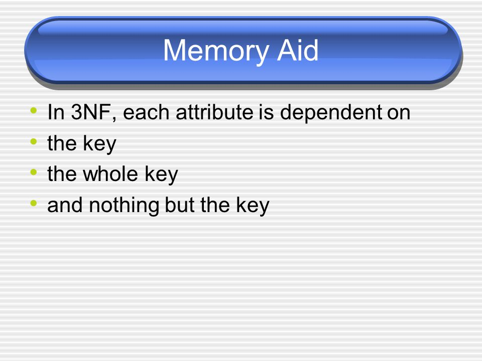 Memory Aid In 3NF, each attribute is dependent on the key