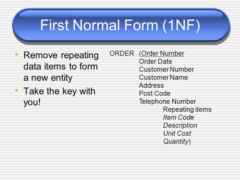 First Normal Form (1NF) Remove repeating data items to form a new entity. Take the key with you! ORDER.