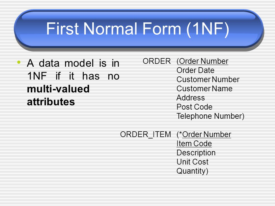 First Normal Form (1NF) A data model is in 1NF if it has no multi-valued attributes. ORDER. ORDER_ITEM.