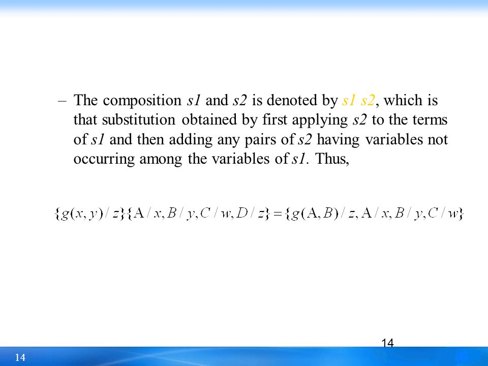 The composition s1 and s2 is denoted by s1 s2, which is that substitution obtained by first applying s2 to the terms of s1 and then adding any pairs of s2 having variables not occurring among the variables of s1.
