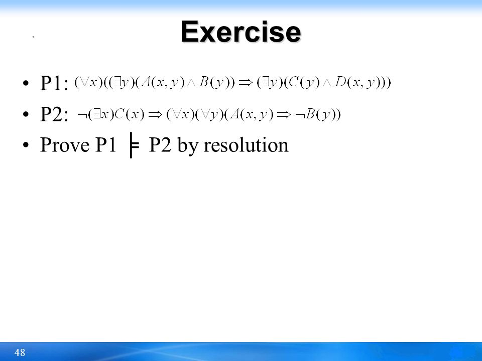 Exercise , P1: P2: Prove P1 ╞ P2 by resolution