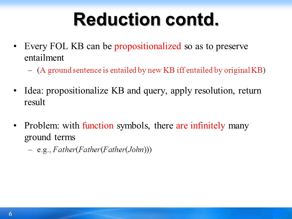 Reduction contd. Every FOL KB can be propositionalized so as to preserve entailment.