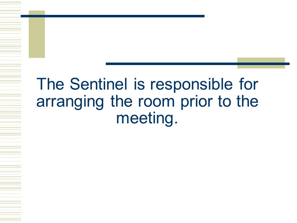 The Sentinel is responsible for arranging the room prior to the meeting.
