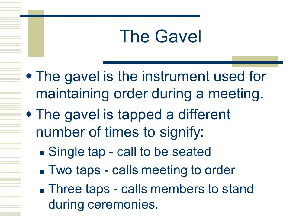 The Gavel The gavel is the instrument used for maintaining order during a meeting. The gavel is tapped a different number of times to signify: