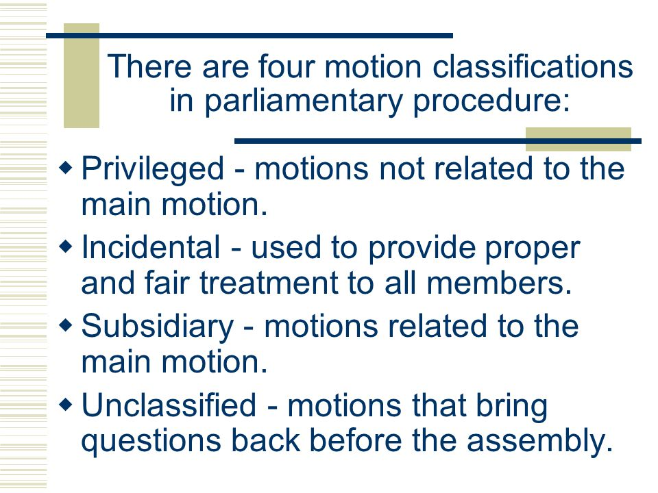 There are four motion classifications in parliamentary procedure: