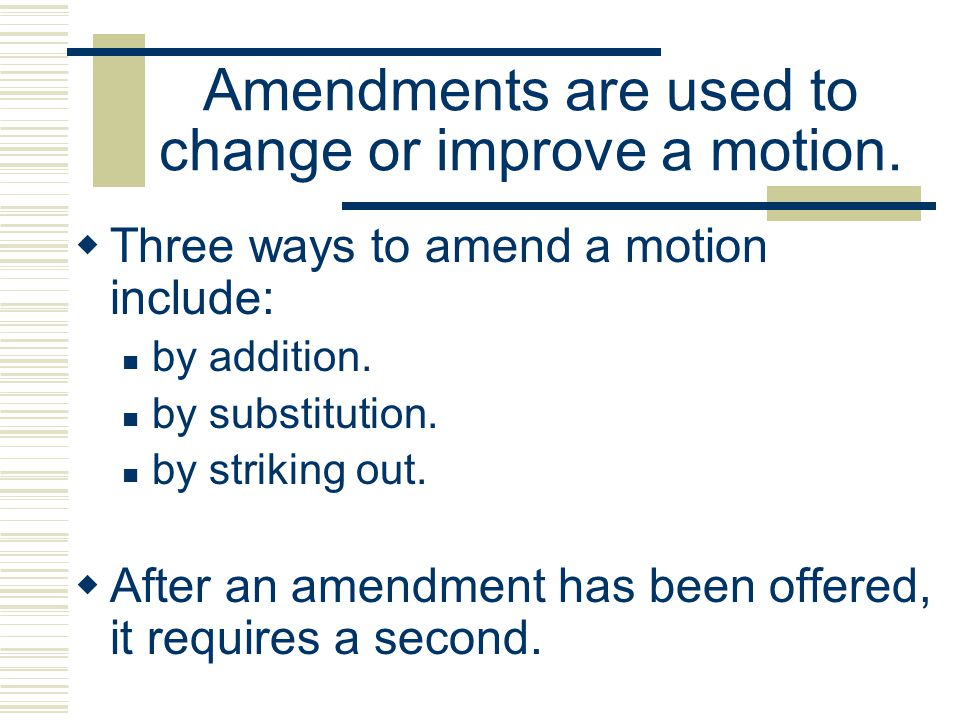 Amendments are used to change or improve a motion.