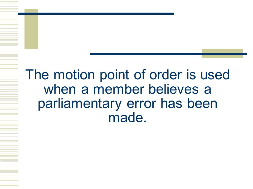 The motion point of order is used when a member believes a parliamentary error has been made.