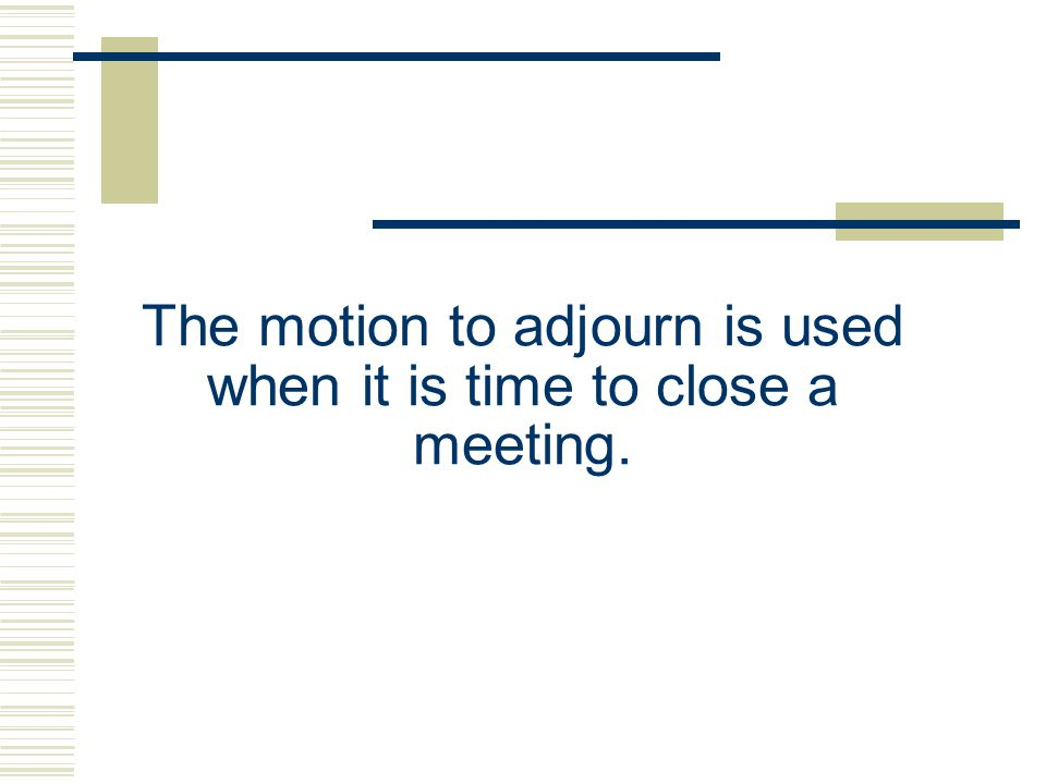 The motion to adjourn is used when it is time to close a meeting.
