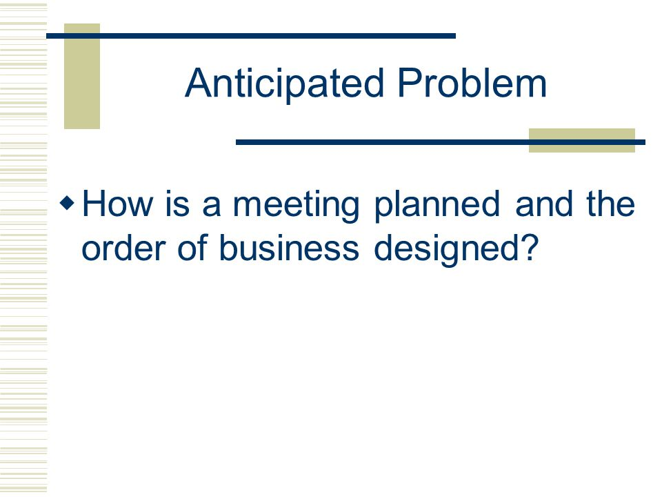 Anticipated Problem How is a meeting planned and the order of business designed