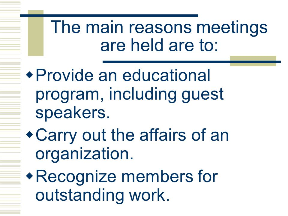 The main reasons meetings are held are to:
