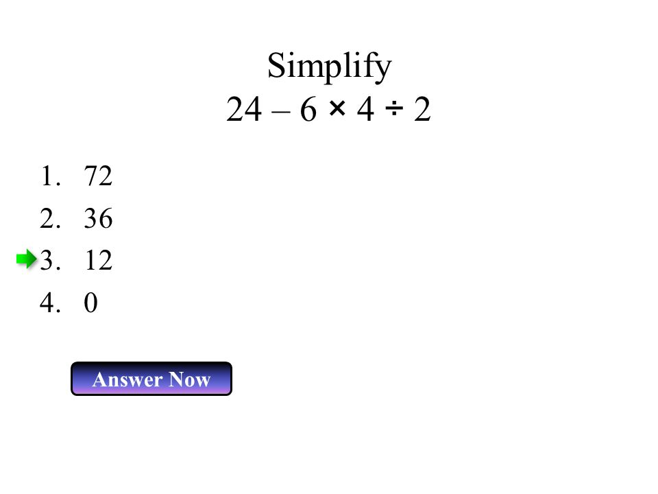 Simplify 24 – 6 × 4 ÷ 2 72 36 12 Answer Now