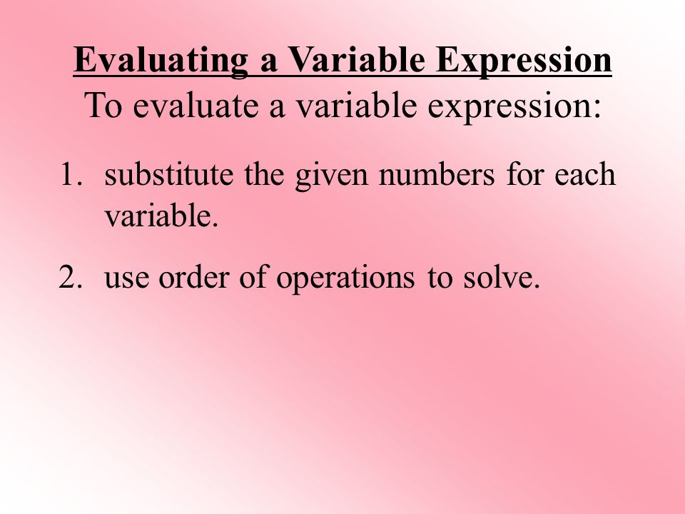 Evaluating a Variable Expression To evaluate a variable expression:
