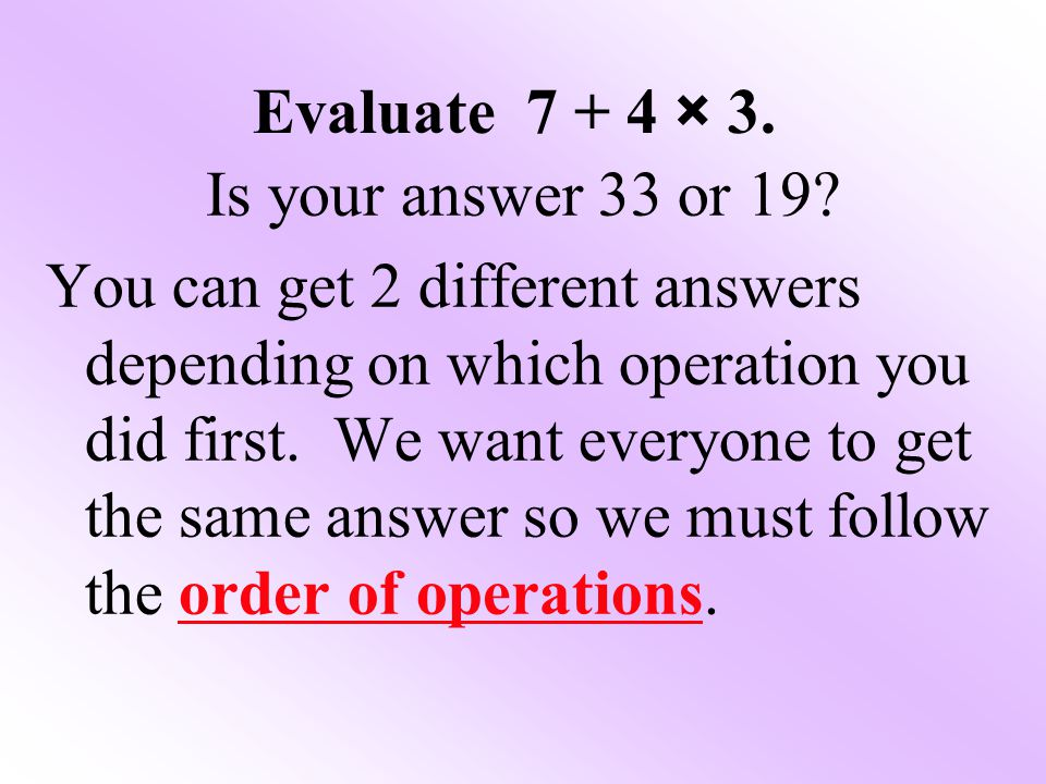 Evaluate 7 + 4 × 3. Is your answer 33 or 19