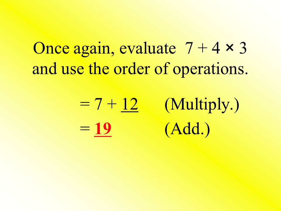 Once again, evaluate 7 + 4 × 3 and use the order of operations.