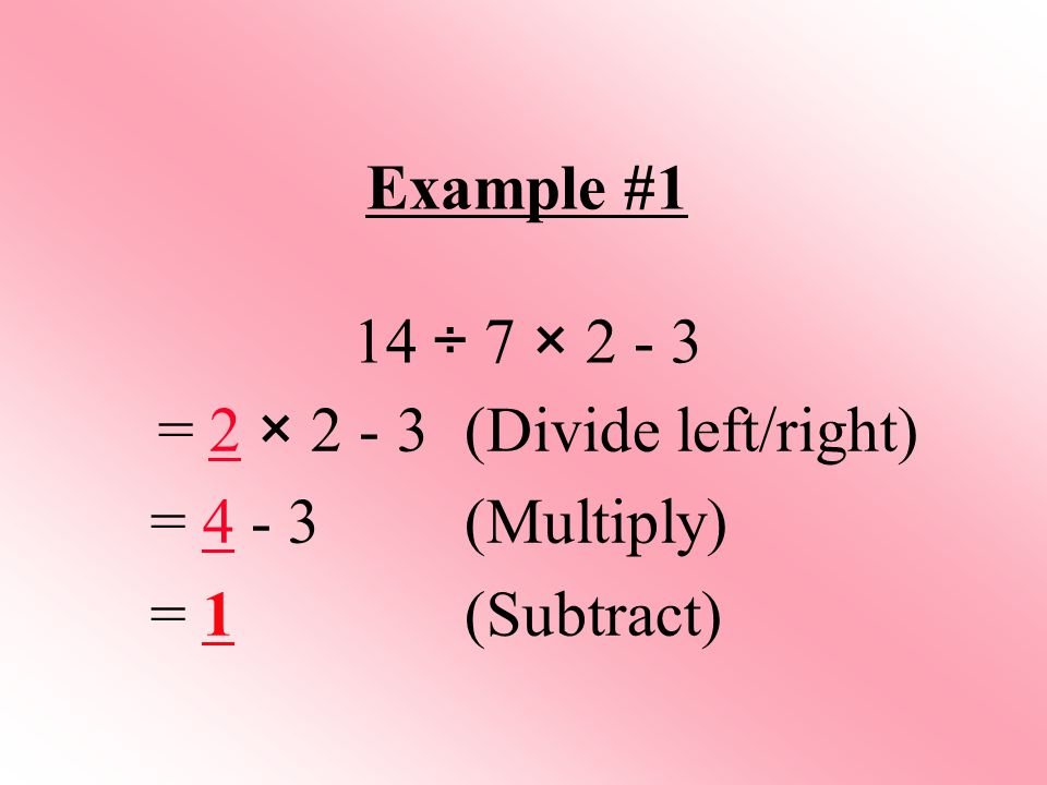Example #1 14 ÷ 7 × 2 - 3 = 2 × 2 - 3 (Divide left/right) = 4 - 3 (Multiply) = 1 (Subtract)