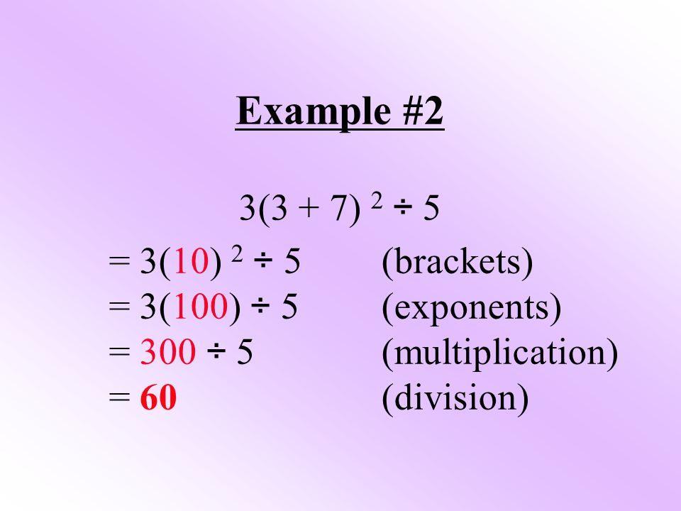 Example #2 3(3 + 7) 2 ÷ 5 = 3(10) 2 ÷ 5 (brackets)