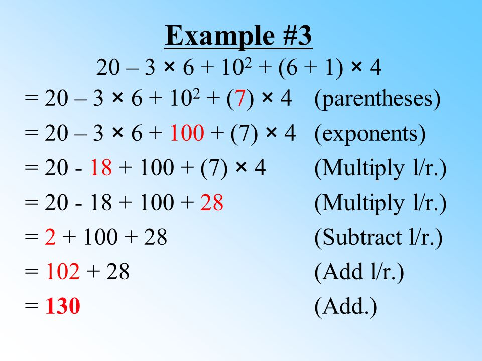 Example #3 20 – 3 × 6 + 102 + (6 + 1) × 4 = 20 – 3 × 6 + 102 + (7) × 4 (parentheses) = 20 – 3 × 6 + 100 + (7) × 4 (exponents)