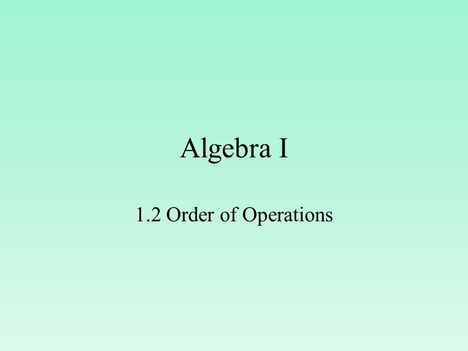 Algebra I 1.2 Order of Operations