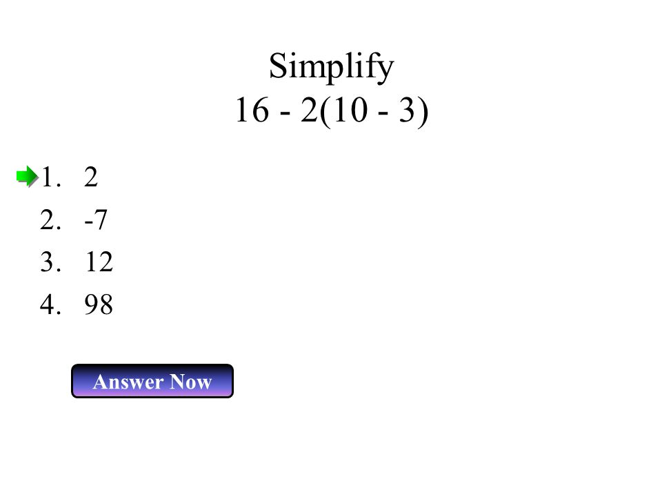 Simplify 16 - 2(10 - 3) 2 -7 12 98 Answer Now