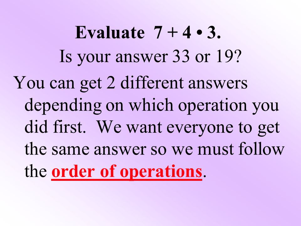 Evaluate 7 + 4 • 3. Is your answer 33 or 19