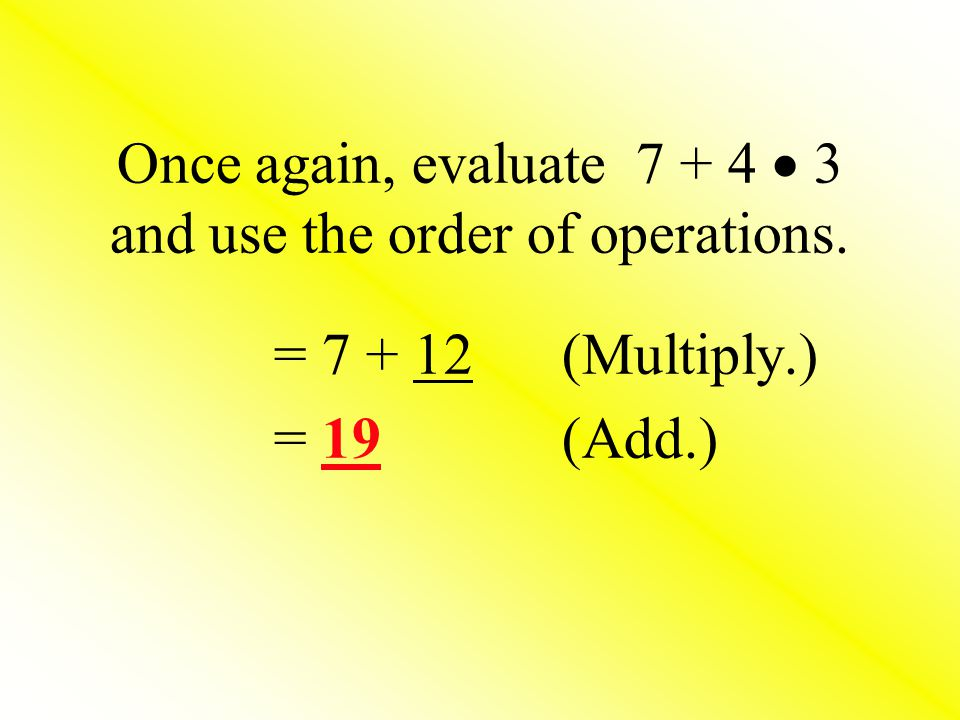 Once again, evaluate 7 + 4  3 and use the order of operations.