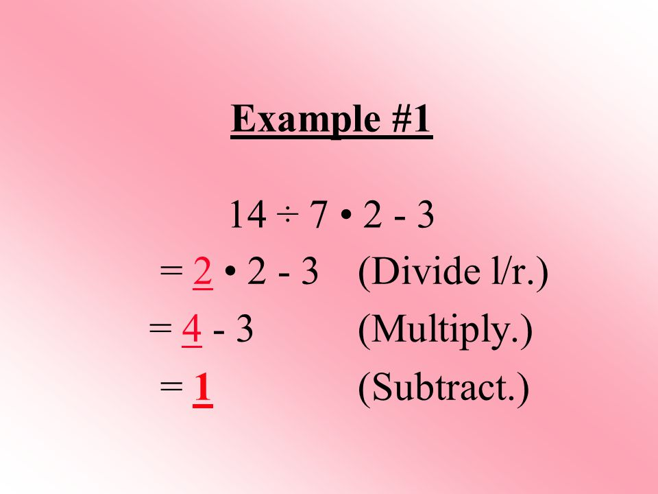 Example #1 14 ÷ 7 • 2 - 3 = 2 • 2 - 3 (Divide l/r.) = 4 - 3 (Multiply.) = 1 (Subtract.)