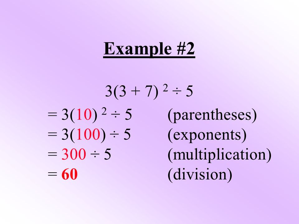 Example #2 3(3 + 7) 2 ÷ 5 = 3(10) 2 ÷ 5 (parentheses)