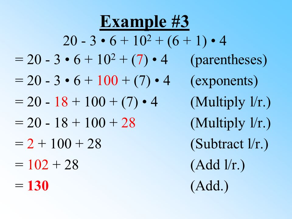 Example #3 20 - 3 • 6 + 102 + (6 + 1) • 4 = 20 - 3 • 6 + 102 + (7) • 4 (parentheses) = 20 - 3 • 6 + 100 + (7) • 4 (exponents)
