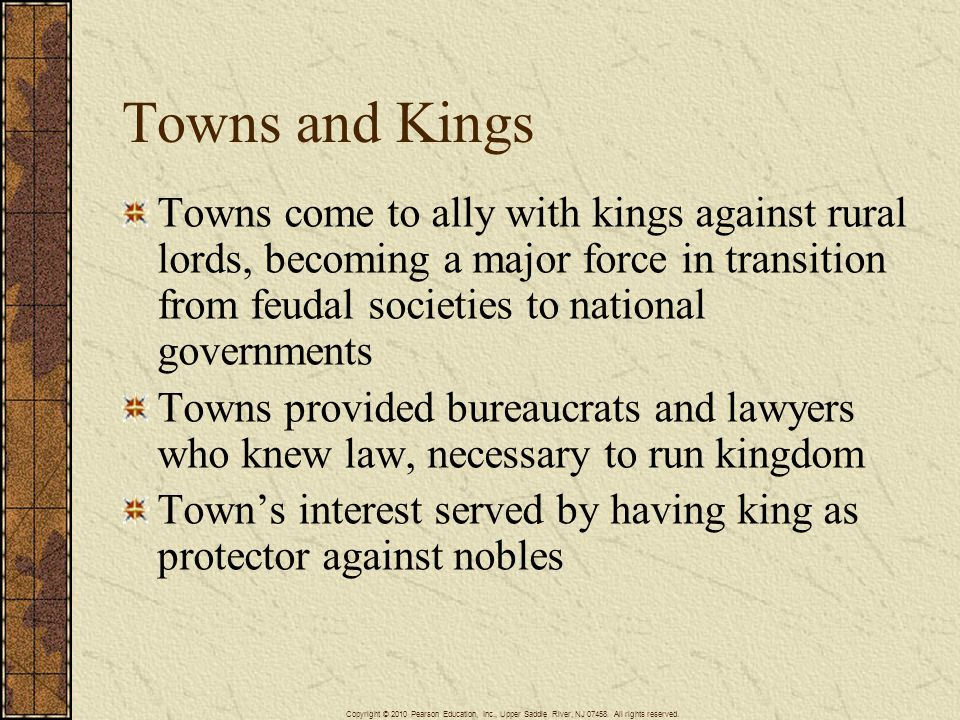 Towns and Kings Towns come to ally with kings against rural lords, becoming a major force in transition from feudal societies to national governments.