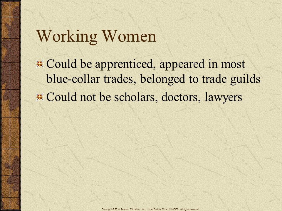 Working Women Could be apprenticed, appeared in most blue-collar trades, belonged to trade guilds. Could not be scholars, doctors, lawyers.
