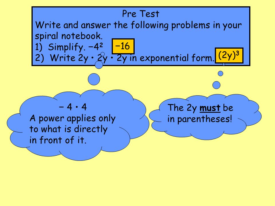 Pre Test Write and answer the following problems in your spiral notebook. 1) Simplify. −42. 2) Write 2y • 2y • 2y in exponential form.