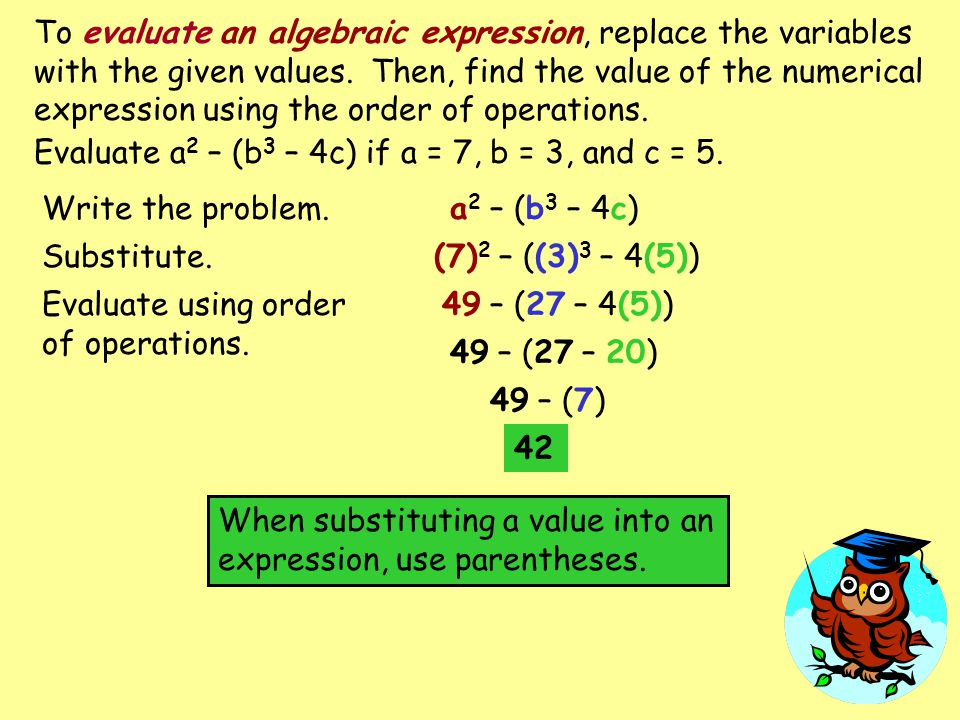 To evaluate an algebraic expression, replace the variables with the given values. Then, find the value of the numerical expression using the order of operations.