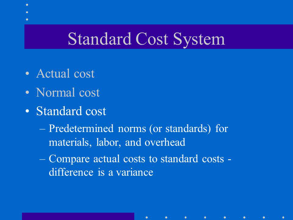Standard Cost System Actual cost Normal cost Standard cost